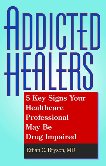 Addicted Healers - 5 Key Signs Your Healthcare Professional May Be Drug Impaired ebook by Ethan O. Bryson