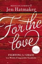 For the Love - Fighting for Grace in a World of Impossible Standards ebook by Jen Hatmaker