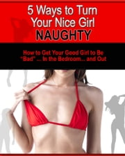 5 Ways To Turn Your Nice Girl Naughty ebook by Kobo.Web.Store.Products.Fields.ContributorFieldViewModel