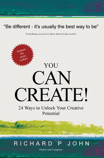 You Can Create! 24 Ways to Unlock Your Creative Potential ebook by Richard P John