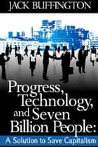 Progress, Technology and Seven Billion People: A Solution to Save Capitalism ebook by Jack Buffington
