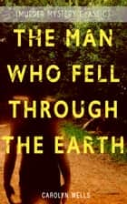 THE MAN WHO FELL THROUGH THE EARTH (Murder Mystery Classic) - Detective Pennington Wise Series ebook by Carolyn Wells