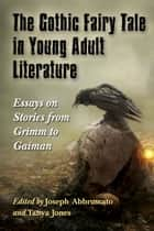 The Gothic Fairy Tale in Young Adult Literature - Essays on Stories from Grimm to Gaiman ebook by Joseph Abbruscato, Tanya Jones
