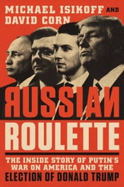 Russian Roulette - The Inside Story of Putin's War on America and the Election of Donald Trump ebook by Michael Isikoff, David Corn