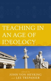 Teaching in an Age of Ideology ebook by Lee Trepanier,John von Heyking,Leah Bradshaw,Charles R. Embry,Molly Brigid Flynn,Bryan-Paul Frost,Lance M. Grigg,Michael Henry,Tim Hoye,Nalin Ranasinghe,Travis D. Smith,Michael Zuckert