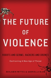 The Future of Violence - Robots and Germs, Hackers and Drones-Confronting A New Age of Threat ebook by Benjamin Wittes,Gabriella Blum
