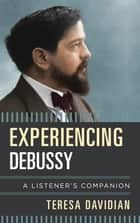 Experiencing Debussy - A Listener's Companion ebook by Teresa Davidian