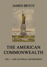 The American Commonwealth - Vol. 1: The National Government ebook by James Bryce