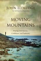 Moving Mountains - Praying with Passion, Confidence, and Authority eBook by John Eldredge