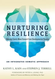 Nurturing Resilience - Helping Clients Move Forward from Developmental Trauma--An Integrative Somatic Approach ebook by Kathy L. Kain, Stephen J. Terrell, Peter A. Levine
