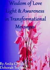 Wisdom of Love, Light and Awareness in Transformational Messages ebook by Anita Childs Deborah Trafford