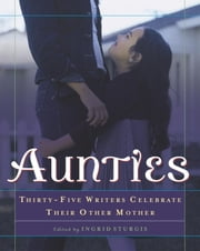 Aunties - Thirty-Five Writers Celebrate Their Other Mother ebook by Ingrid Sturgis