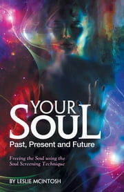 Your Soul - Past, Present and Future - Freeing the Soul Using the Soul Screening Technique ebook by Leslie McIntosh, BCHt
