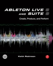 Ableton Live 8 and Suite 8 - Create, Produce, Perform ebook by Keith Robinson,Huston Singletary
