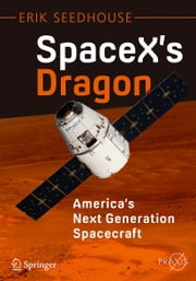 SpaceX's Dragon: America's Next Generation Spacecraft ebook by Erik Seedhouse