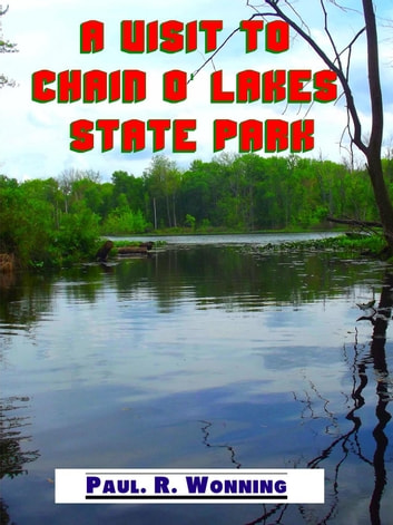A Visit to Chain o' Lakes State Park - Indiana State Park Travel Guide Series, #12 ebook by Paul R. Wonning