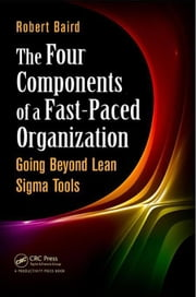 The Four Components of a Fast-Paced Organization: Going Beyond Lean Sigma Tools ebook by Baird, Robert