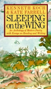 Sleeping on the Wing - An Anthology of Modern Poetry with Essays on Reading and Writing ebook by Kenneth Koch, Kate Farrell