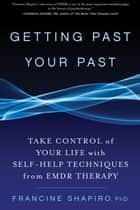 Getting Past Your Past - Take Control of Your Life with Self-Help Techniques from EMDR Therapy ebook by Francine Shapiro