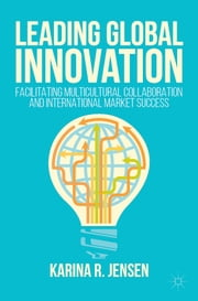 Leading Global Innovation - Facilitating Multicultural Collaboration and International Market Success ebook by Karina R. Jensen