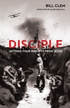 Disciple - Getting Your Identity from Jesus ebook by Bill Clem