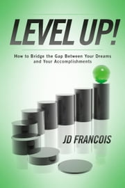 Level Up! - How to Bridge the Gap Between Your Dreams and Your Accomplishments ebook by JD Francois