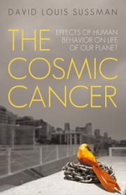 The Cosmic Cancer - Effects of Human Behavior on Life of Our Planet ebook by David Louis Sussman