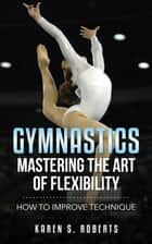 Gymnastics: Mastering the Art of Flexibility ebook by Karen Roberts