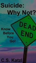 Suicide: Why Not? Know Before You Go! ebook by C.S. Katzl