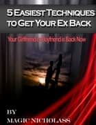 5 Easiest Techniques To Get Your Ex Back: Your Girlfriend or Boyfriend is Back Now - ebook by Magic Nicholass