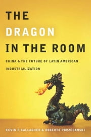 The Dragon in the Room - China and the Future of Latin American Industrialization ebook by Kevin Gallagher,Roberto Porzecanski