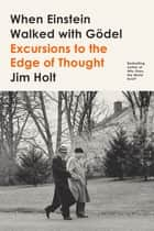 When Einstein Walked with Gödel - Excursions to the Edge of Thought ebook by Jim Holt