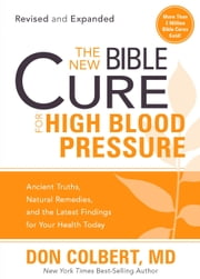 The New Bible Cure for High Blood Pressure - Ancient Truths, Natural Remedies, and the Latest Findings for Your Health Today ebook by Don Colbert, M.D.