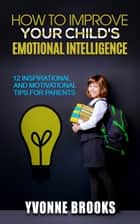 How to Improve Your Child's Emotional Intelligence ebook by Yvonne Brooks