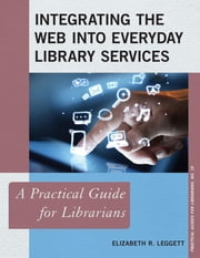 Integrating the Web into Everyday Library Services - A Practical Guide for Librarians ebook by Elizabeth R. Leggett