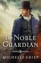 The Noble Guardian ebook by Michelle Griep