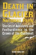 Death in Glacier National Park - Stories of Accidents and Foolhardiness in the Crown of the Continent ebook by Randi Minetor