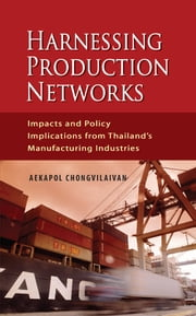 Harnessing Production Networks: Impacts and Policy Implications from Thailand's Manufacturing Industries ebook by Aekapol Chongvilaivan