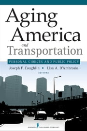 Aging America and Transportation - Personal Choices and Public Policy ebook by Joseph Coughlin, PhD,Lisa D'Ambrosio, PhD