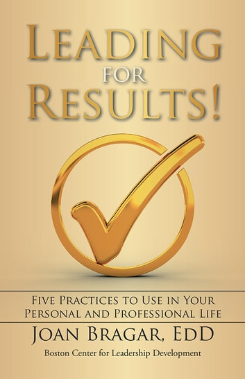 Leading for Results - Five Practices to Use in Your Personal and Professional Life ebook by Joan Bragar, EdD