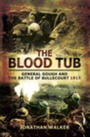 The Blood Tub: General Gough and the Battle of Bullecourt 1917 ebook by Walker, Jonathan