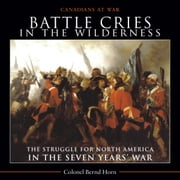 Battle Cries in the Wilderness - The Struggle for North America in the Seven Years' War ebook by Colonel Bernd Horn