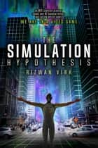 The Simulation Hypothesis - An MIT Computer Scientist Shows Why AI, Quantum Physics and Eastern Mystics All Agree We Are In a Video Game ebook by Rizwan Virk