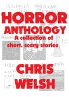 Horror Anthology: A collection of short, scary stories ebook by Chris Welsh