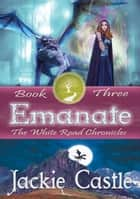 Emanate - The White Road Chronicles ebook by Jackie Castle
