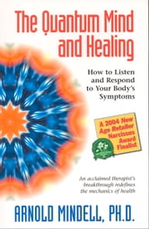 The Quantum Mind and Healing: How to Listen and Respond to Your Body's Symptoms ebook by Arnold Mindell