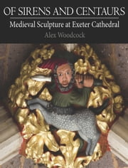 Of Sirens and Centaurs - Medieval Sculpture at Exeter Cathedral ebook by Alex Woodcock