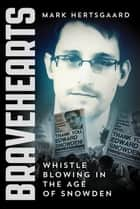 Bravehearts - Whistle Blowing in the Age of Snowden ebook by Mark Hertsgaard
