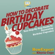 How To Decorate Birthday Cupcakes - Your Step By Step Guide To Decorating Birthday Cupcakes audiobook by HowExpert, Khyria Cepe