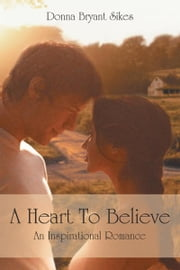 A Heart To Believe - An Inspirational Romance ebook by Donna Bryant Sikes